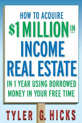 How to Acquire $1-Million in Income Real Estate in One Year Using Borrowed Money in Your Free Time - Hicks, Tyler G