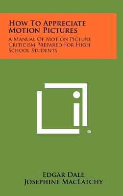 How to Appreciate Motion Pictures: A Manual of Motion Picture Criticism Prepared for High School Students - Dale, Edgar, and Maclatchy, Josephine (Editor)