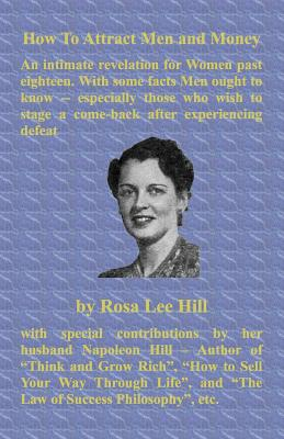 How to Attract Men and Money an Intimate Revelation for Women Past Eighteen. with Some Facts Men Ought to Know -- Especially Those Who Wish to Stage a - Hill, Rosa Lee, and Sloan, Sam (Introduction by), and Hill, Napoleon (Contributions by)
