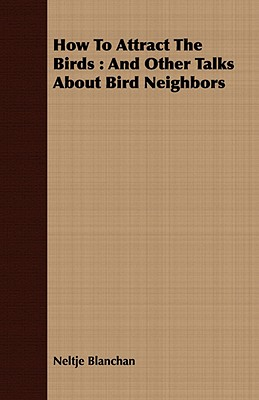 How to Attract the Birds: And Other Talks about Bird Neighbors - Blanchan, Neltje