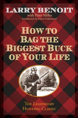 How to Bag the Biggest Buck of Your Life - Benoit, Larry