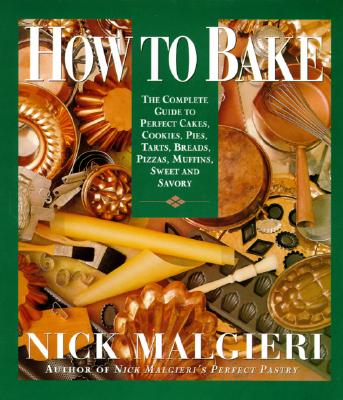 How to Bake: Complete Guide to Perfect Cakes, Cookies, Pies, Tarts, Breads, Pizzas, Muffins, - Malgieri, Nick