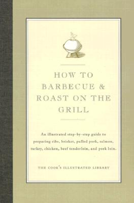 How to Barbecue & Roast on the Grill: An Illustrated Step-By-Step Guide to Preparing Ribs, Brisket, Pulled Pork, Salmon, Turkey, Chicken, Beef Tenderloin, and Pork Loin - Cook's Illustrated Magazine (Editor), and Kimball, Christopher (Introduction by)