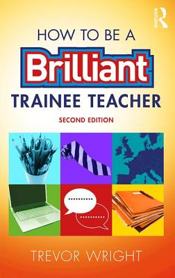 How to be a Brilliant Trainee Teacher - Wright, Trevor