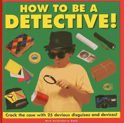 How to be a Detective!: Crack the Case with 25 Devious Disguises and Devices! - Beak, Nick Huckleberry