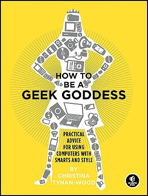 How to Be a Geek Goddess: Practical Advice for Using Computers with Smarts and Style - Tynan-Wood, Christina