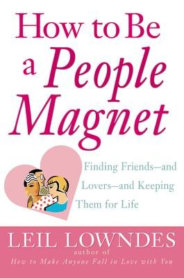 How to Be a People Magnet: Finding Friends--And Lovers--And Keeping Them for Life - Lowndes, Leil