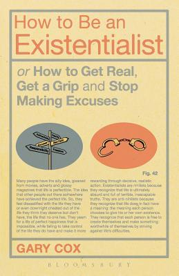 How to be an Existentialist: or How to Get Real, Get a Grip and Stop Making Excuses - Cox, Gary