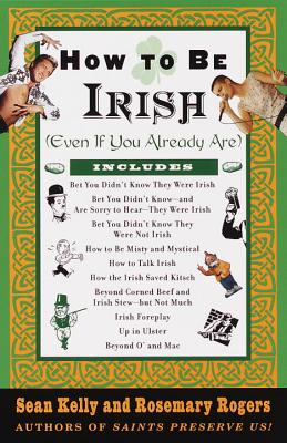 How to Be Irish: (even If You Already Are) - Kelly, Sean, and Rogers, Rosemary