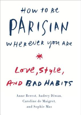 How to Be Parisian Wherever You Are: Love, Style, and Bad Habits - Berest, Anne, and Diwan, Audrey, and De Maigret, Caroline