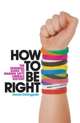 How to be Right: The Essential Guide to Making Lefty Liberals History - Delingpole, James