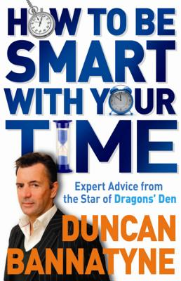 How to Be Smart with Your Time: Up-To-The-Minute Advice from the Star of Dragon's Den - Bannatyne, Duncan, OBE