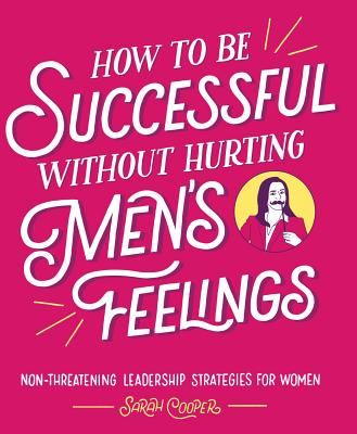 How to Be Successful Without Hurting Men's Feelings: Non-Threatening Leadership Strategies for Women - Cooper, Sarah