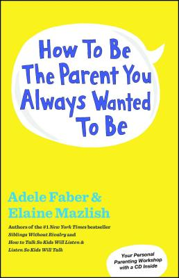 How to Be the Parent You Always Wanted to Be - Faber, Adele, and Mazlish, Elaine