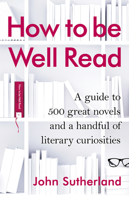 How to be Well Read: A guide to 500 great novels and a handful of literary curiosities - Sutherland, John