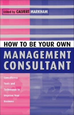 How to Be Your Own Management Consultant: Consultancy Tools and Techniques to Improve Your Business - Markham, Calvert