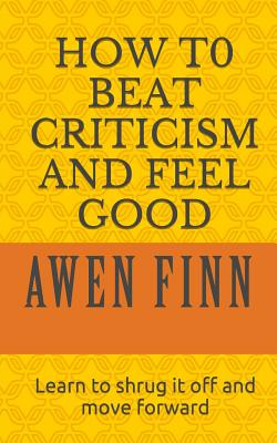 How to Beat Criticism and Feel Good: Learn to Shrug It Off and Move Forward - Finn, Awen