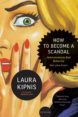 How to Become a Scandal: Adventures in Bad Behavior - Kipnis, Laura