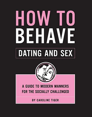 How to Behave: Dating and Sex: A Guide to Modern Manners for the Socially Challenged - Tiger, Caroline