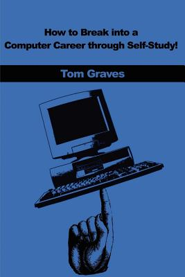 How to Break Into a Computer Career Through Self-Study! - Graves, Tom