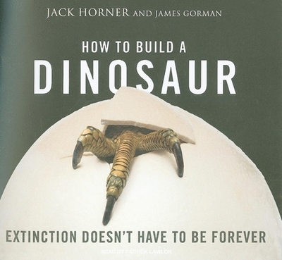 How to Build a Dinosaur: Extinction Doesn't Have to Be Forever - Horner, Jack, and Gorman, James, and Lawlor, Patrick Girard (Read by)