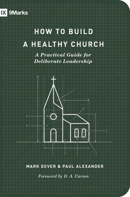 How to Build a Healthy Church: A Practical Guide for Deliberate Leadership (Second Edition) - Dever, Mark, and Alexander, Paul