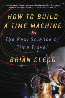How to Build a Time Machine: The Real Science of Time Travel - Clegg, Brian