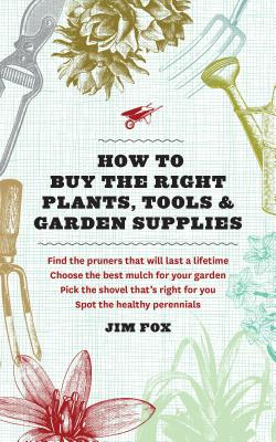How to Buy the Right Plants, Tools, and Garden Supplies - Fox, Jim