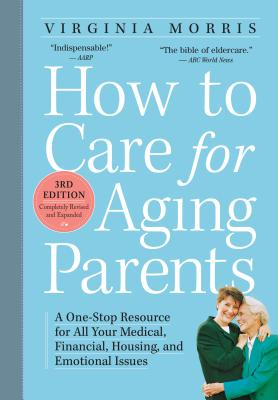 How to Care for Aging Parents, 3rd Edition: A One-Stop Resource for All Your Medical, Financial, Housing, and Emotional Issues - Workman, and Morris, Virginia, and Hansen, Jennie Chin (Foreword by)