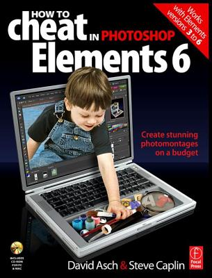 How to Cheat in Photoshop Elements 6: Create Stunning Photomontages on a Budget - Asch, David, and Caplin, Steve