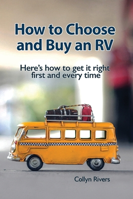How to Choose and Buy an RV: Here's how to get it right first and every time - Rivers, Collyn