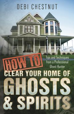 How to Clear Your Home of Ghosts & Spirits: Tips & Techniques from a Professional Ghost Hunter - Chestnut, Debi