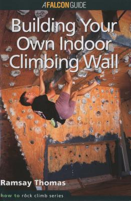 How to Climb: Building Your Own Indoor Climbing Wall - Thomas, Ramsay