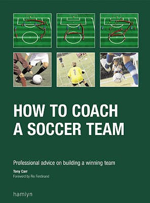 How to Coach a Soccer Team: Professional Advice on Buliding a Winning Team - Carr, Tony, and Ferdinand, Rio (Foreword by)
