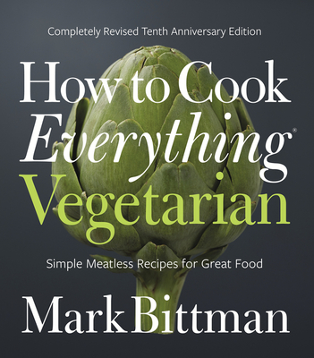 How to Cook Everything Vegetarian: Completely Revised Tenth Anniversary Edition - Bittman, Mark