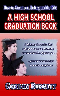How to Create a High School Graduation Book: A Lifetime Keepsake Forever Immortalized in Words and Photos - Burgett, Gordon