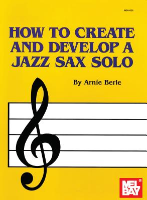 How to Create and Develop a Jazz Sax Solo - Berle, Arnie