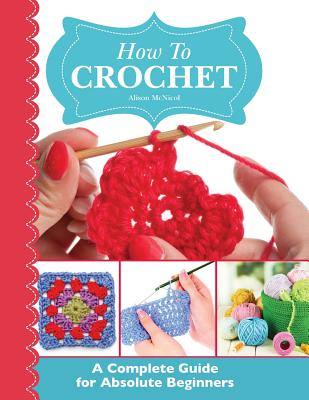How to Crochet: A Complete Guide for Absolute Beginners - Alison McNicol