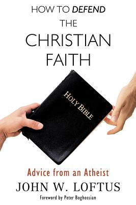 How to Defend the Christian Faith: Advice from an Atheist - Loftus, John W, and Boghossian, Peter (Foreword by)