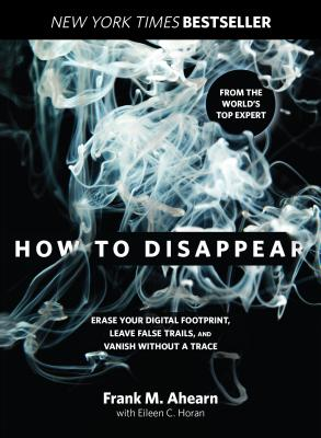 How to Disappear: Erase Your Digital Footprint, Leave False Trails, and Vanish Without a Trace - Ahearn, Frank, and Horan, Eileen
