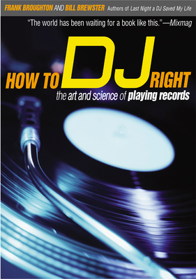 How to DJ Right: The Art and Science of Playing Records - Broughton, Frank, and Brewster, Bill