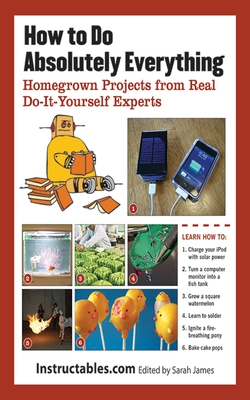 How to Do Absolutely Everything: Homegrown Projects from Real Do-It-Yourself Experts - Instructables Com