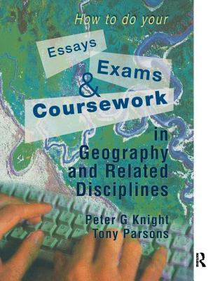 How to do your Essays, Exams and Coursework in Geography and Related Disciplines - Knight, Peter, and Parsons, Tony