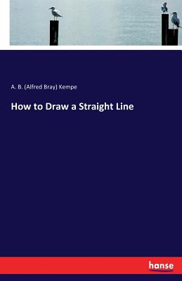 How to Draw a Straight Line - Kempe, A B (Alfred Bray)