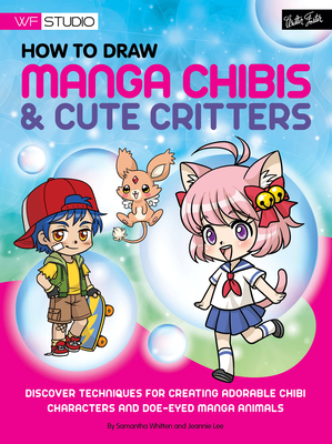 How to Draw Manga Chibis & Cute Critters: Discover Techniques for Creating Adorable Chibi Characters and DOE-Eyed Manga Animals - Whitten, Samantha