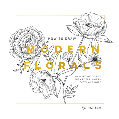 How to Draw Modern Florals: An Introduction to the Art of Flowers, Cacti, and More - Koch, Alli, and Tate Select, Paige (Producer)