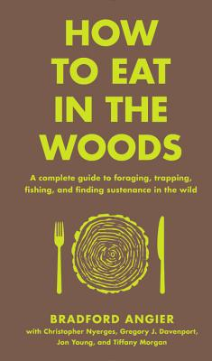 How to Eat in the Woods: A Complete Guide to Foraging, Trapping, Fishing, and Finding Sustenance in the Wild - Angier, Bradford, and Young, Jon