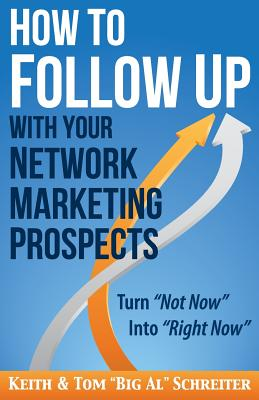 How to Follow Up With Your Network Marketing Prospects: Turn Not Now Into Right Now! - Schreiter, Keith, and Schreiter, Tom Big Al