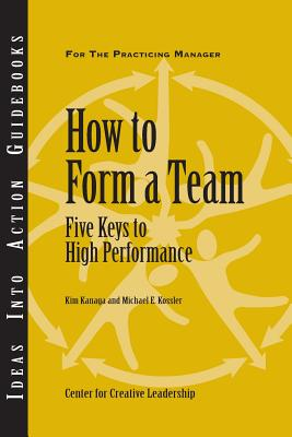 How to Form a Team: Five Keys to High Performance - Kanaga, Kim, and Kossler, Michael E