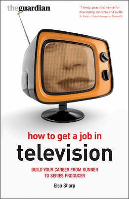 How to Get a Job in Television: Build Your Career from Runner to Series Producer - Sharp, Elsa